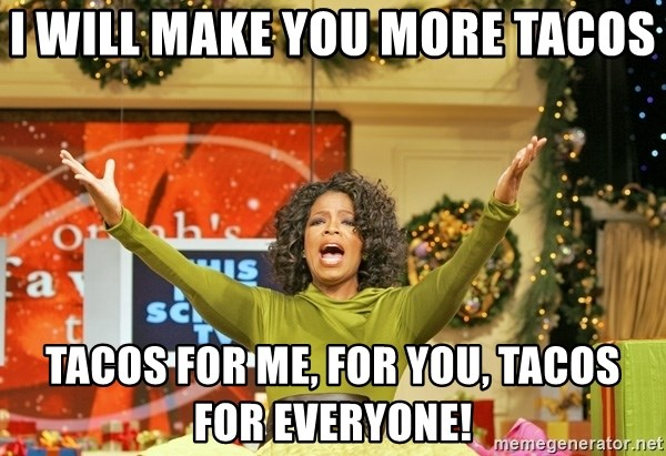 Oprah Gives Away Stuff - I will make you more tacos tacos for me, for you, tacos for everyone!