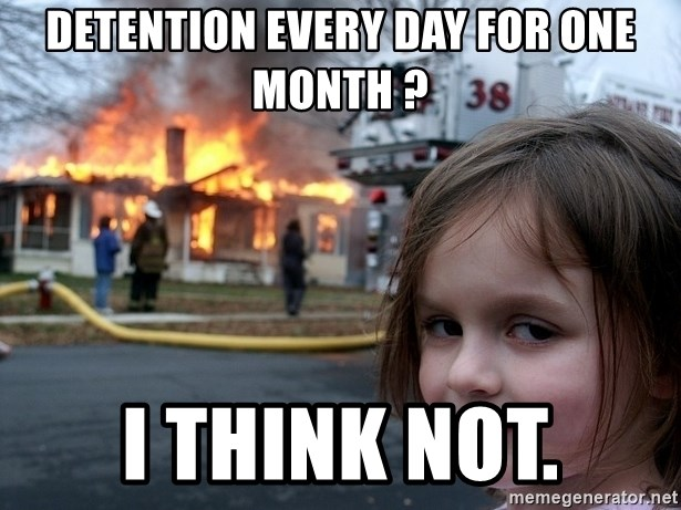 Disaster Girl - detention every day for one month ? i think not.