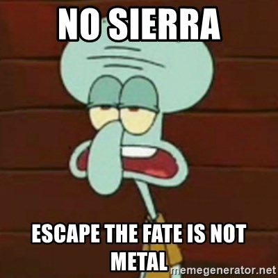 no patrick mayonnaise is not an instrument - NO SIERRA ESCAPE THE FATE IS NOT METAL