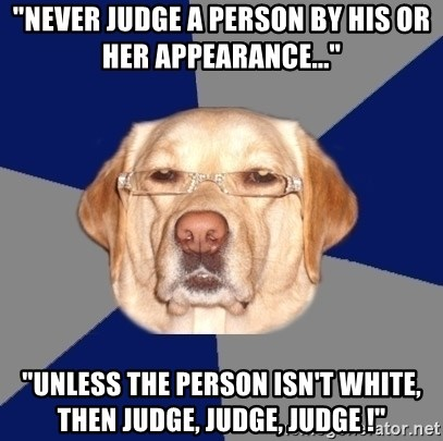 "Racist Dawg - ""Never judge a person by his or her appearance..."" ""unless the person isn't white, then judge, judge, judge !"""