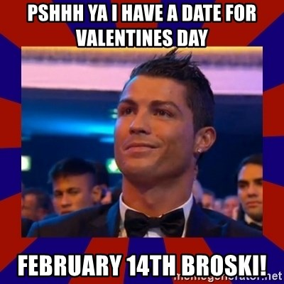 CR177 - Pshhh Ya I have a date for Valentines day February 14th broski!