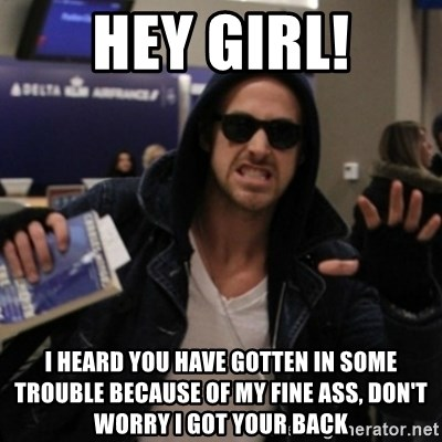 Manarchist Ryan Gosling - HEy Girl! I heard you have gotten in some trouble because of my fine ass, Don't worry I got your back