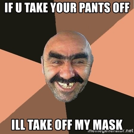 Provincial Man - if u take your pants off  ill take off my mask