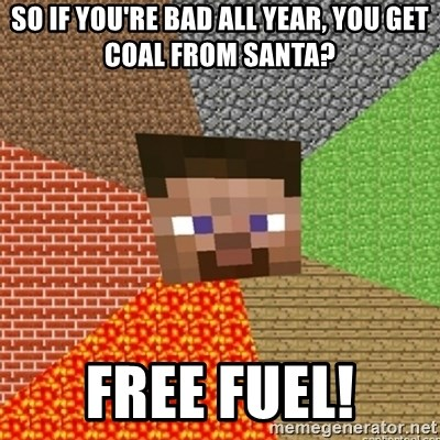Minecraft Steve - So if you're bad all year, you get coal from santa? free fuel!