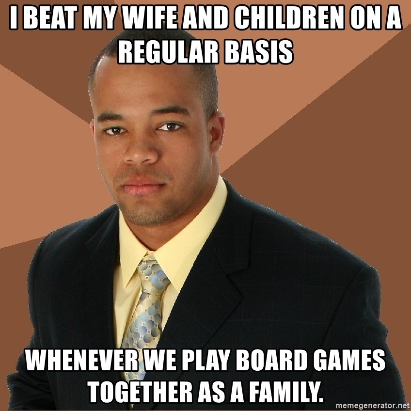 Successful Black Man - i beat my wife and children on a regular basis whenever we play board games together as a family.