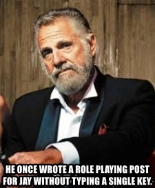 Dos Equis Man - he once wrote a role playing post for jay without typing a single key.