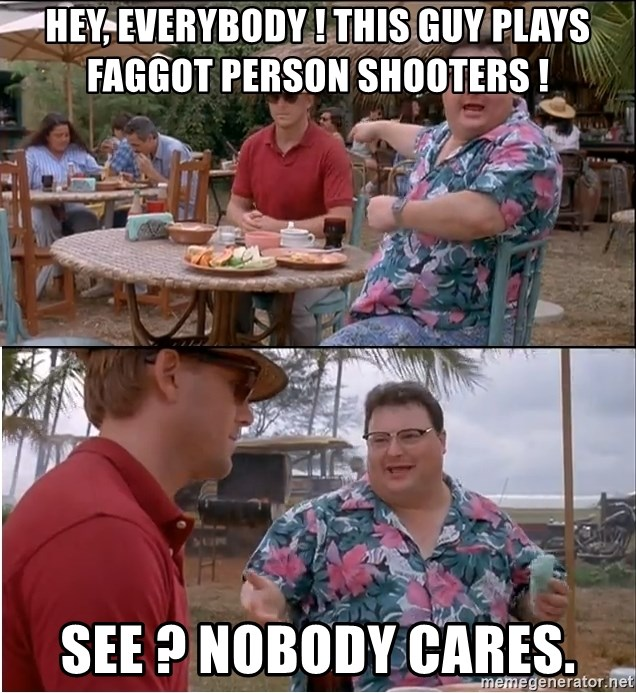 See? Nobody Cares - hey, everybody ! this guy plays faggot person shooters ! see ? Nobody cares.