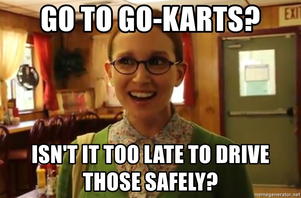 Sexually Oblivious Girl - Go to Go-karts? Isn't It too late to drive those safely?