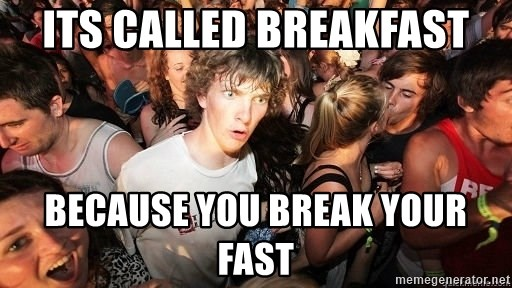 Sudden Realization Ralph - its called breakfast because you break your fast