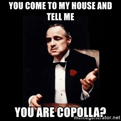 The Godfather - you come to my house and tell me you are copolla?
