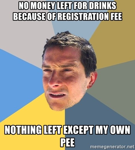 Bear Grylls - no money left for drinks  because of registration fee nothing left except my own pee