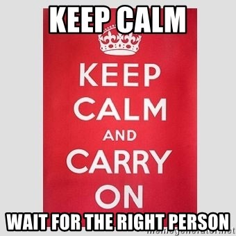 Keep Calm - KEEP CALM WAIT FOR THE RIGHT PERSON