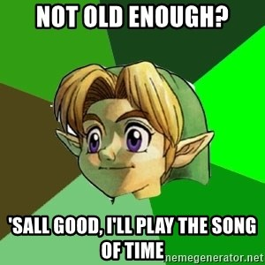 Link - Not old enough? 'Sall good, I'll play the Song of Time