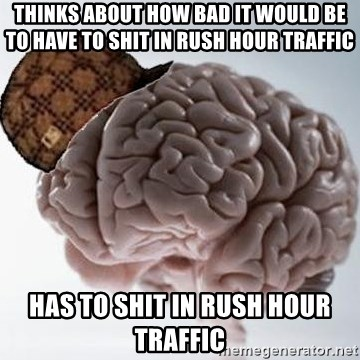 Scumbag Brain - Thinks about how bad it would be to have to shit in rush hour traffic has to shit in rush hour traffic