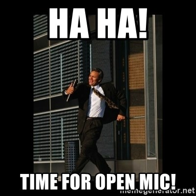 HaHa! Time for X ! - Ha HA! Time for Open Mic!