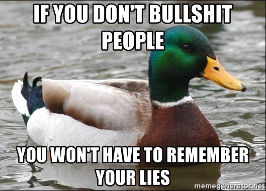 Actual Advice Mallard 1 - if you don't bullshit people you won't have to remember your lies
