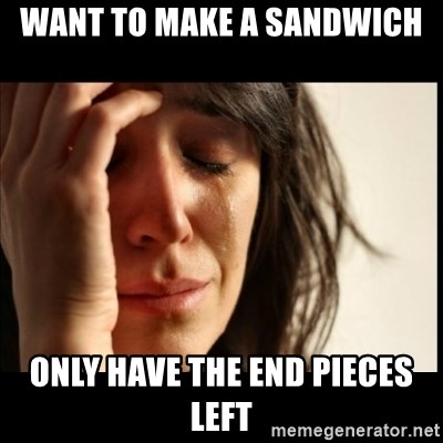 First World Problems - Want to make a sandwich  Only have the end pieces left