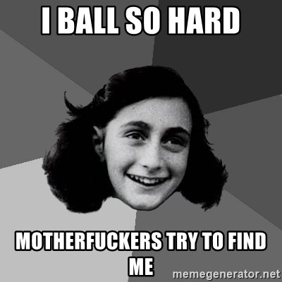 Anne Frank Lol - I ball so hard motherfuckers try to find me