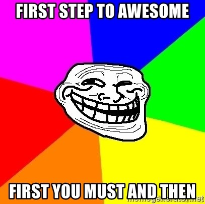 troll face1 - FIRST STEP TO AWESOME FIRST YOU MUST AND THEN