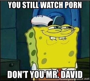 Spongebob Face - YOU STILL WATCH PORN DON'T YOU MR. DAVID