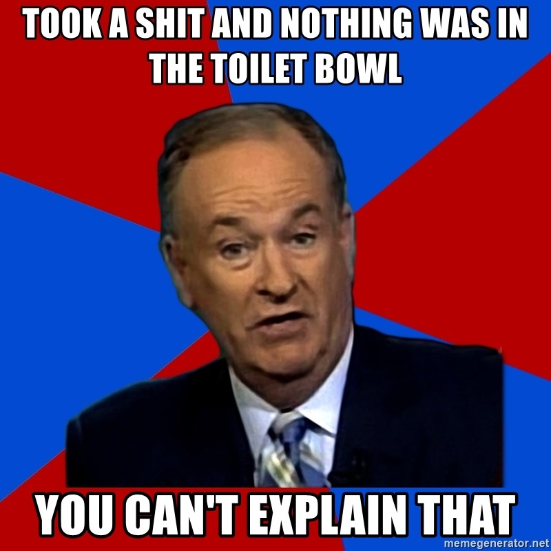 Bill O'Reilly Proves God - Took a shit and nothing was in the toilet bowl you can't explain that