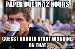 The Lazy College Senior - paper due in 12 hours guess i should start working on that