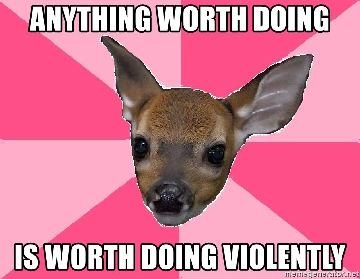 Unnecessary Violence Deer - anything worth doing is worth doing violently
