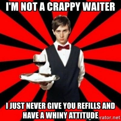 typical_off - I'm not a crappy waiter I just never give you refills and have a whiny attitude