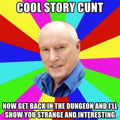 Alf Stewart - cool story cunt now get back in the dungeon and i'll show you strange and interesting
