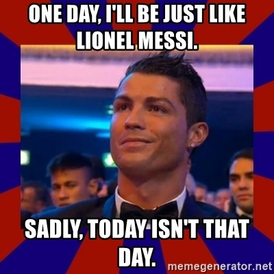 CR177 - One day, i'll be just like lionel messi. sadly, today isn't that day.