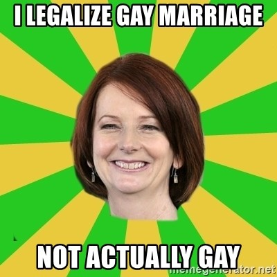Julia Gillard - i legalize gay marriage not actually gay