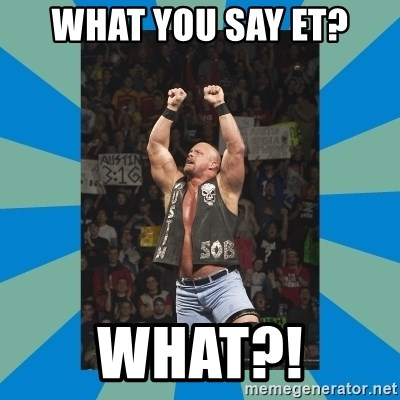 stone cold steve austin - What you say ET? What?!