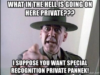 full metal jacket - what in the hell is going on here Private??? I suppose you want special recognition Private Pannek!