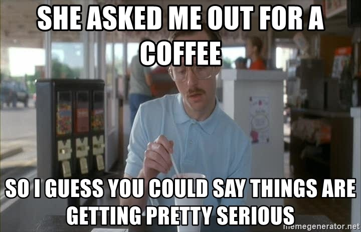 so i guess you could say things are getting pretty serious - She asked me out for a Coffee so i guess you could say things are getting pretty serious