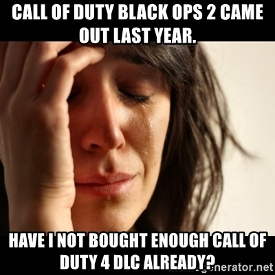 crying girl sad - Call of duty black ops 2 came out last year. Have I not bought enough call of duty 4 DLC already?