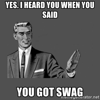 Grammar Guy - Yes. I heard you when you said You got swag