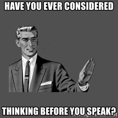 Grammar Guy - have you ever considered thinking before you speak?