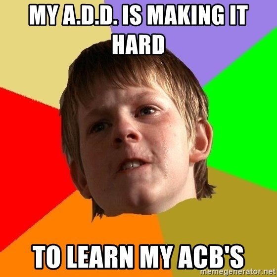 Angry School Boy - My a.d.d. is making it hard  to learn my acb's