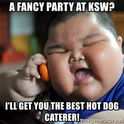 fat chinese kid - a fancy party at ksw? I'll get you the best hot dog caterer!