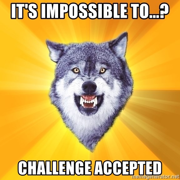 Courage Wolf - It's impossible to...? challenge accepted