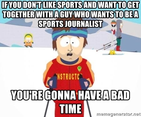 South Park Ski Teacher - If you don't like sports and want to get together with a guy who wants to be a sports journalist you're gonna have a bad time