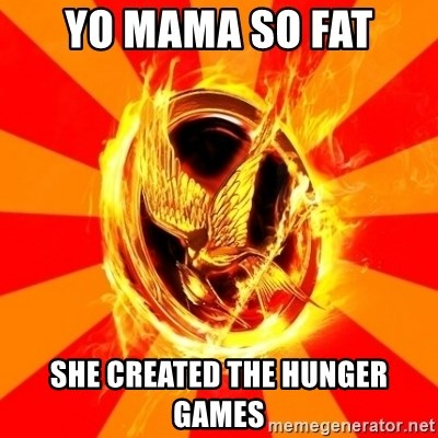 Typical fan of the hunger games - Yo mama so fat She created the hunger games