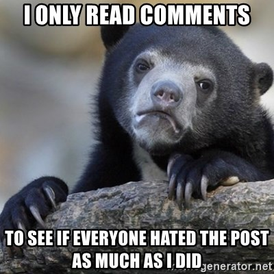 Confession Bear - I only read comments to see if everyone hated the post as much as I did