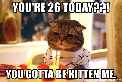 Birthday Cat - you're 26 today??! you gotta be kitten me.