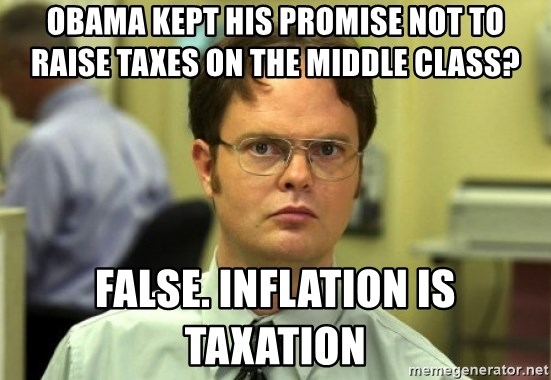 Dwight Meme - Obama kept his promise not to raise taxes on the middle class? False. Inflation is Taxation