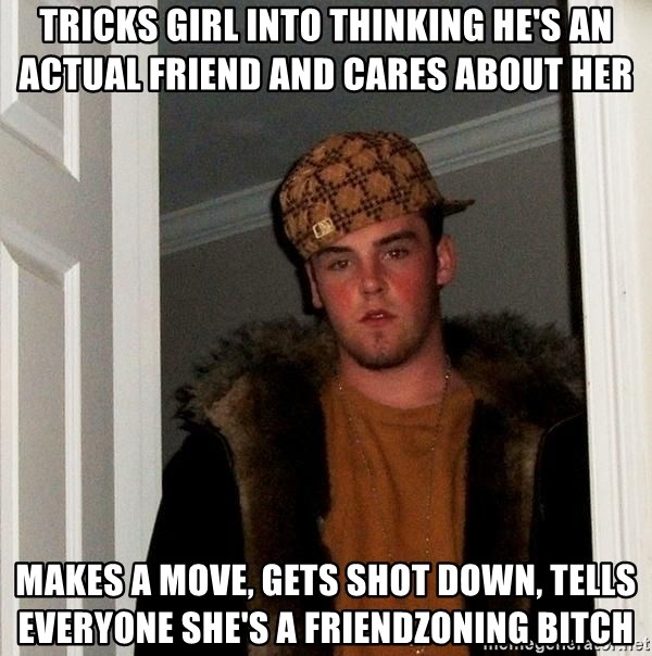 Scumbag Steve - tricks girl into thinking he's an actual friend and cares about her makes a move, gets shot down, tells everyone she's a friendzoning bitch