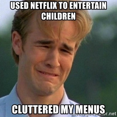 Crying Dawson - Used Netflix to entertain children cluttered my menus