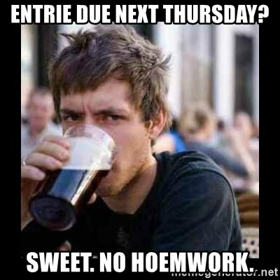 Bad student - entrie due next thursday? sweet. no hoemwork.