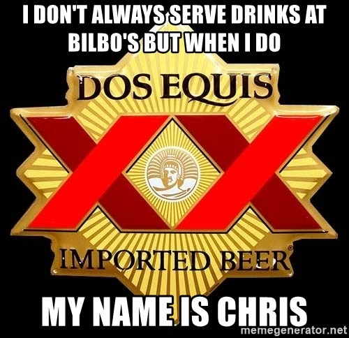 Dos Equis - I don't always serve drinks at Bilbo's but when I do My name is Chris