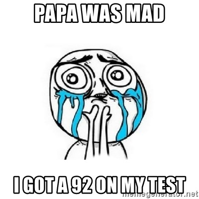 Crying face - papa was mad i got a 92 on my test
